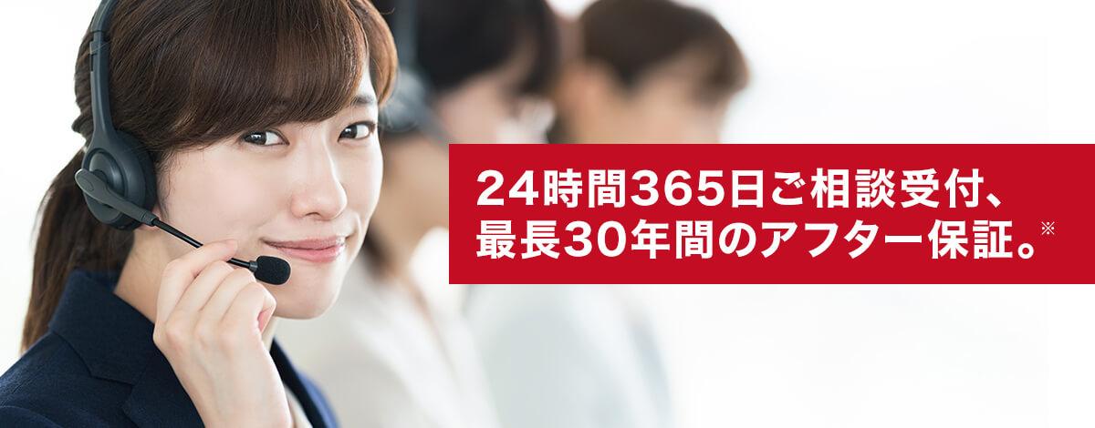 24時間365日ご相談受付、 最長30年間のアフター保証。